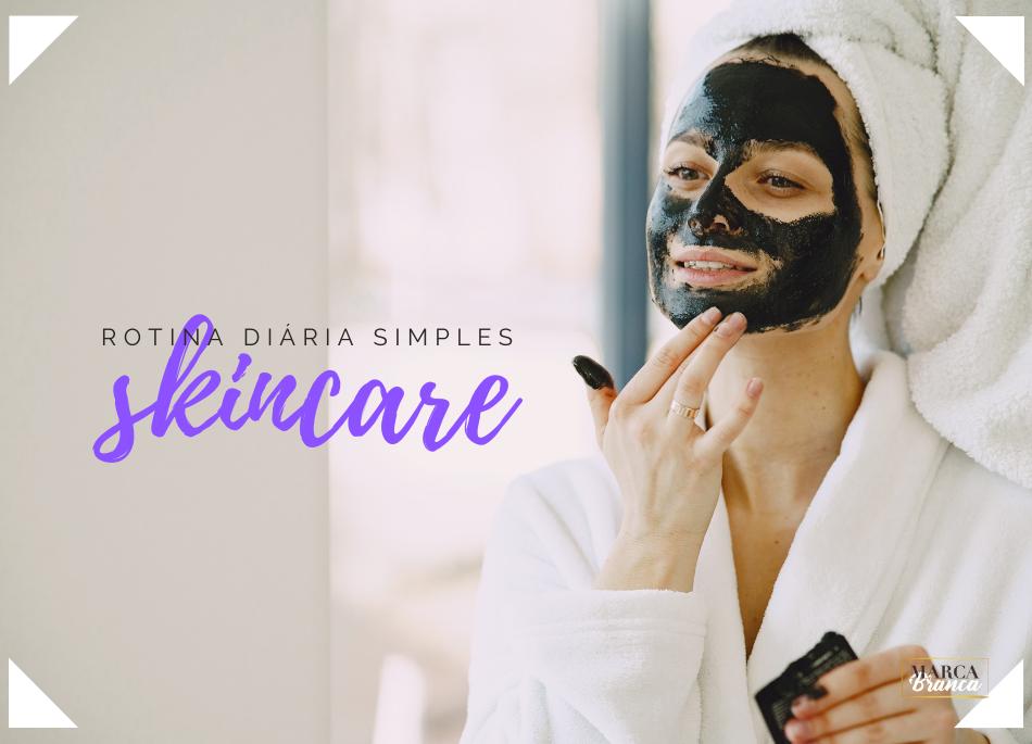 Skincare - 3 simples passos para uma rotina diária
